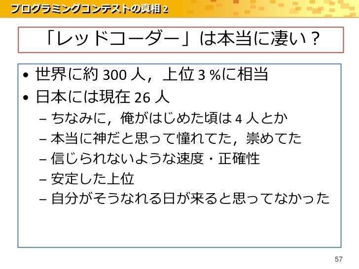 プログラミングコンテストの真相 2  「レッドコーダー」は本当に凄い? • 世界に約 300 人,上位 3 %に相当 • 日本には現在 26 人   –   ちなみに,俺がはじめた頃は 4 人とか   –   本当に神だと思って憧れてた,崇めて...