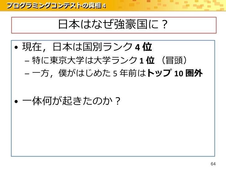 プログラミングコンテストの真相 4        日本はなぜ強豪国に? • 現在,日本は国別ランク 4 位   – 特に東京大学は大学ランク 1 位 (冒頭)   – 一方,僕がはじめた 5 年前はトップ 10 圏外 • 一体何が起きたのか? ...