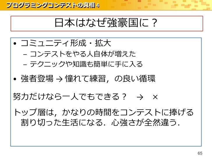 プログラミングコンテストの真相 4        日本はなぜ強豪国に? • コミュニティ形成・拡大   – コンテストをやる人自体が増えた   – テクニックや知識も簡単に手に入る • 強者登場 → 憧れて練習,の良い循環 努力だけなら一人でも...