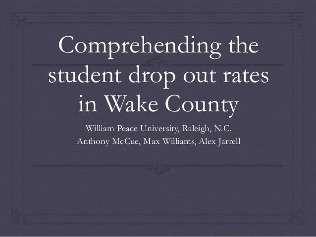 Comprehending the student drop out rates in Wake County William Peace University, Raleigh, N.C. Anthony McCue, Max William...