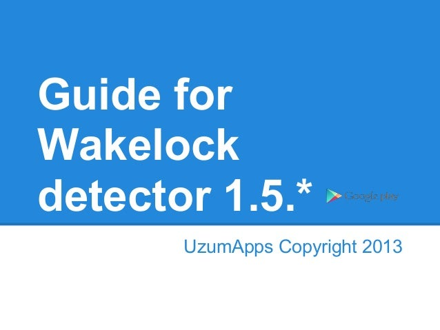 Guide for Wakelock detector 1.5.* UzumApps Copyright 2013