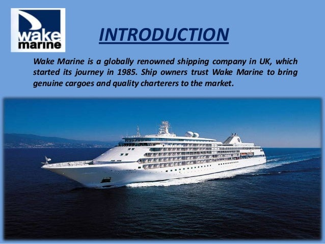 INTRODUCTION Wake Marine is a globally renowned shipping company in UK, which started its journey in 1985. Ship owners tru...