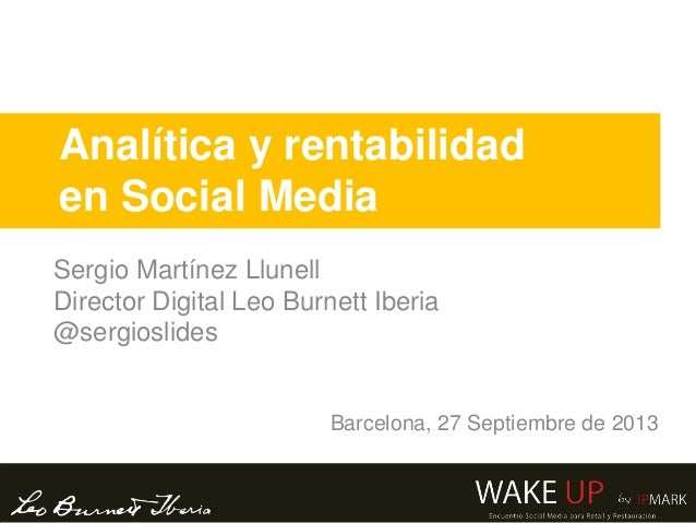 Analítica y rentabilidad en Social Media Sergio Martínez Llunell Director Digital Leo Burnett Iberia @sergioslides Barcelo...
