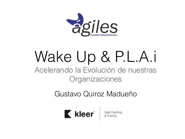 Wake Up & P.L.A.i  Acelerando la Evolución de nuestras  Organizaciones  Gustavo Quiroz Madueño