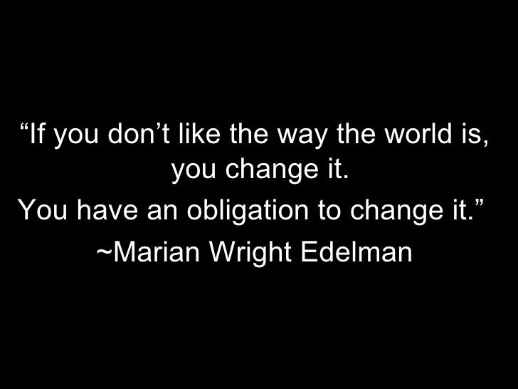 """"""" If you don't like the way the world is, you change it.  You have an obligation to change it.""""  ~Marian Wright Edelman"""