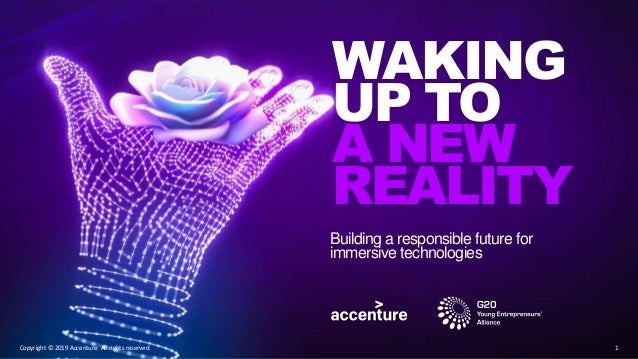 WAKING UP TO A NEW REALITY Building a responsible future for immersive technologies 1Copyright © 2019 Accenture. All right...