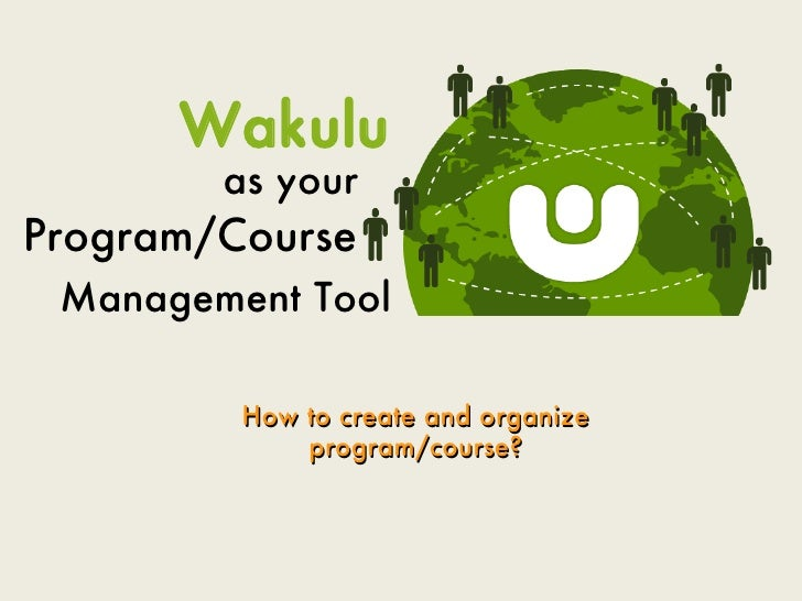 Wakulu         as your Program/Course  Management Tool           How to create and organize              program/course?