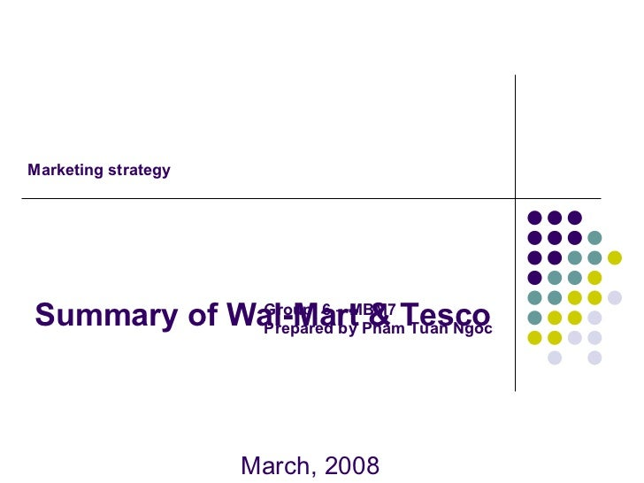 Summary of Wal-Mart & Tesco March, 2008 Marketing strategy Group: 6 – MBM7 Prepared by Pham Tuan Ngoc
