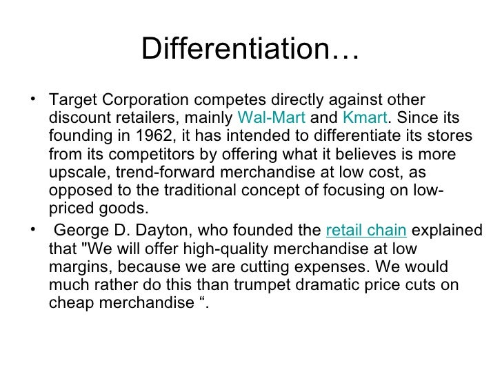 wal mart vs target product or corporate differentiation Wal-mart's and target's completely different approaches to get you shopping again realistic wal-mart's prices were never the problem wal-mart's size and distribution/supplier network allow it to buy products in bulk the motley fool owns shares of.
