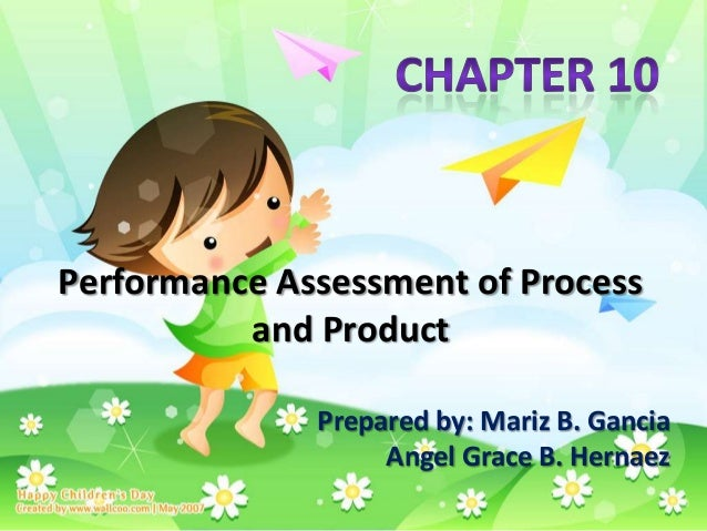 Performance Assessment of Process          and Product              Prepared by: Mariz B. Gancia                   Angel G...