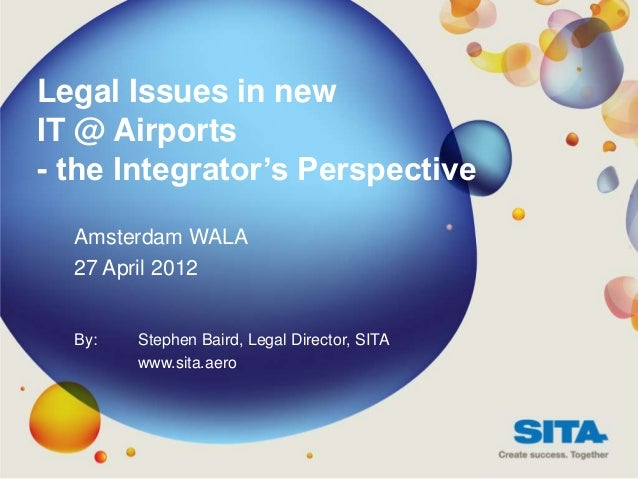 Legal Issues in newIT @ Airports- the Integrator's Perspective  Amsterdam WALA  27 April 2012  By:   Stephen Baird, Legal ...