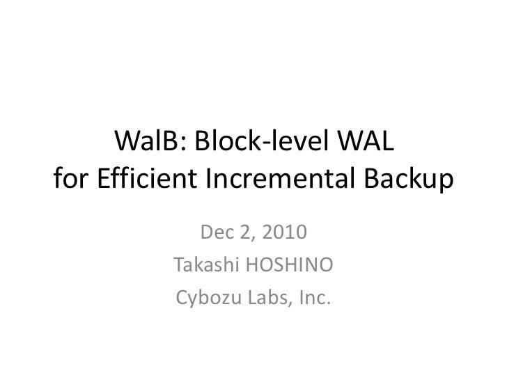 WalB: Block-level WALfor Efficient Incremental Backup            Dec 2, 2010         Takashi HOSHINO         Cybozu Labs, ...
