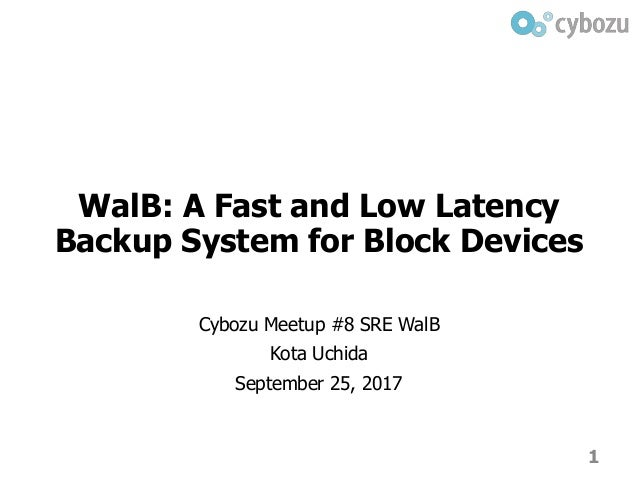WalB: A Fast and Low Latency Backup System for Block Devices Cybozu Meetup #8 SRE WalB Kota Uchida September 25, 2017 1