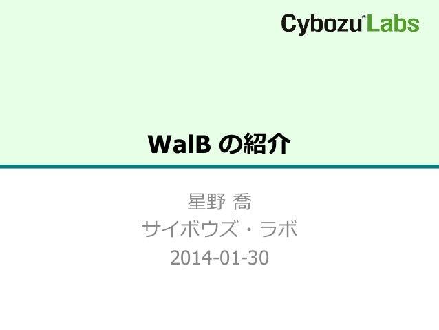 WalB の紹介 星野 喬 サイボウズ・ラボ 2014-01-30