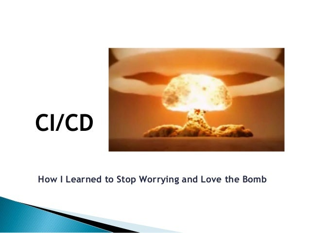 How I Learned to Stop Worrying and Love the Bomb CI/CD