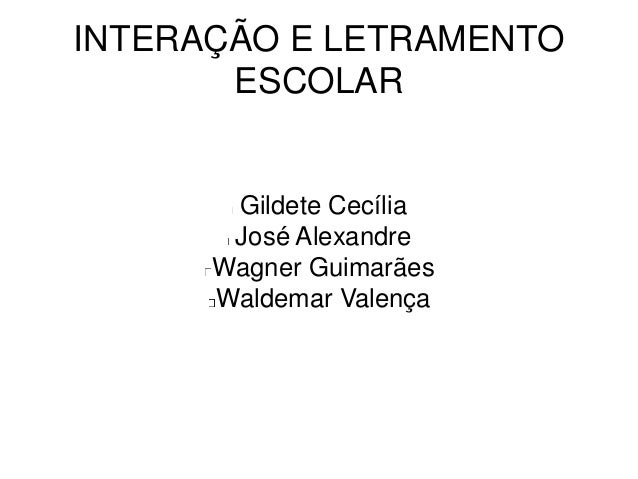 INTERAÇÃO E LETRAMENTO ESCOLAR Gildete Cecília José Alexandre Wagner Guimarães Waldemar Valença