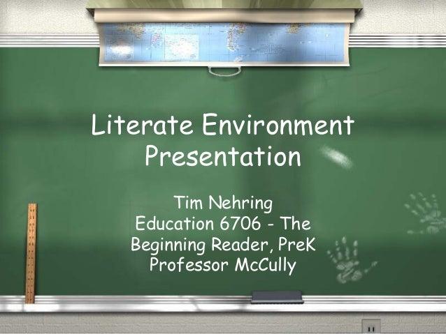 Literate Environment Presentation Tim Nehring Education 6706 - The Beginning Reader, PreK Professor McCully