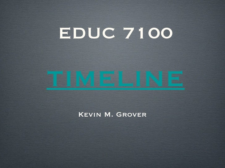EDUC 7100 TIMELINE <ul><li>Kevin M. Grover </li></ul>