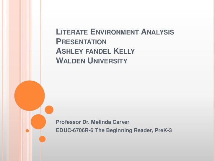 LITERATE ENVIRONMENT ANALYSISPRESENTATIONASHLEY FANDEL KELLYWALDEN UNIVERSITYProfessor Dr. Melinda CarverEDUC-6706R-6 The ...