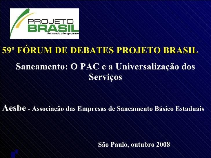 59º FÓRUM DE DEBATES PROJETO BRASIL Saneamento: O PAC e a Universalização dos Serviços Aesbe  - Associação das Empresas de...