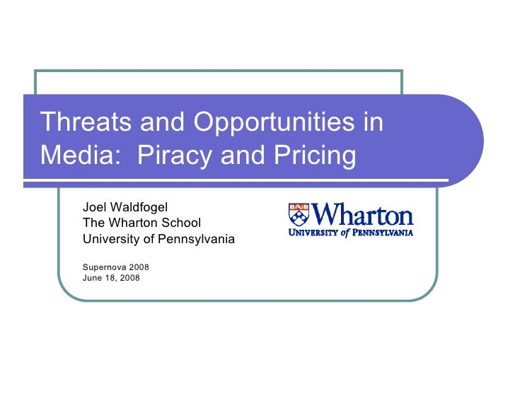 Threats and Opportunities in Media: Piracy and Pricing    Joel Waldfogel    The Wharton School    University of Pennsylvan...