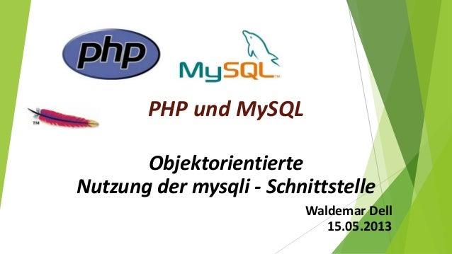 PHP und MySQL Objektorientierte Nutzung der mysqli - Schnittstelle Waldemar Dell 15.05.2013