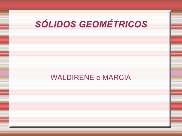 SÓLIDOS GEOMÉTRICOS WALDIRENE e MARCIA