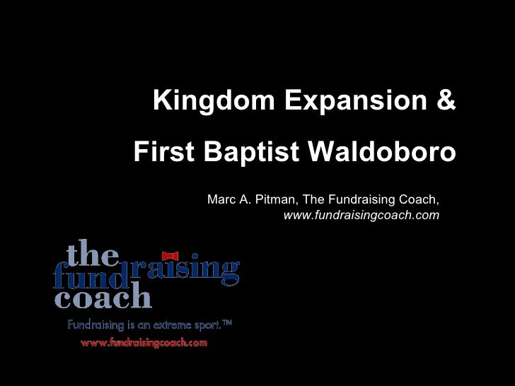 Kingdom Expansion & First Baptist Waldoboro      Marc A. Pitman, The Fundraising Coach,                  www.fundraisingco...