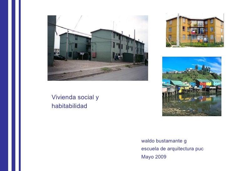 Vivienda social y  habitabilidad waldo bustamante g escuela de arquitectura puc Mayo 2009