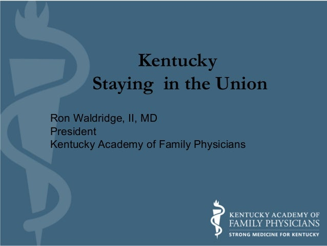 Kentucky Staying in the Union Ron Waldridge, II, MD President Kentucky Academy of Family Physicians