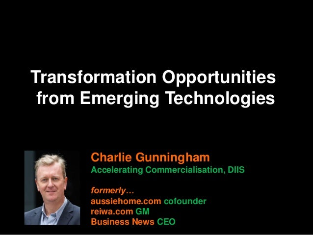 Transformation Opportunities from Emerging Technologies Charlie Gunningham Accelerating Commercialisation, DIIS formerly… ...