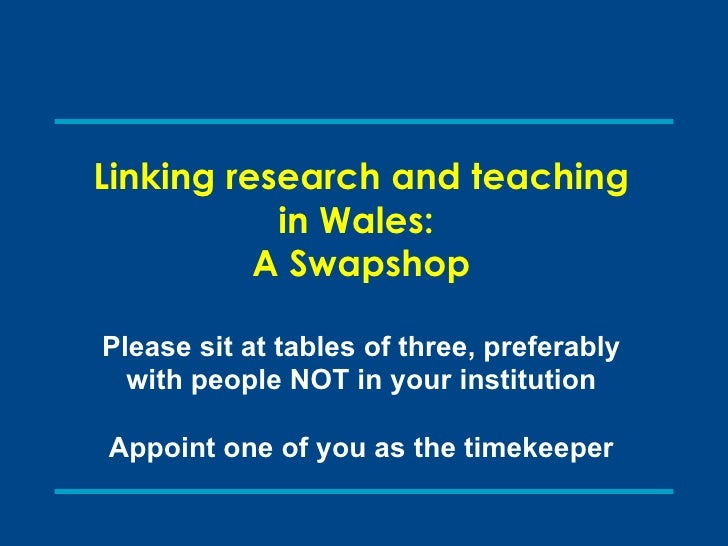 Linking research and teaching in Wales:  A Swapshop Please sit at tables of three, preferably with people NOT in your inst...