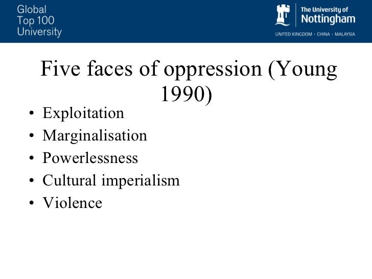 iris young s the five faces of oppression According to iris young, the author of the chapter five faces of oppression, the word oppression has come to represent communities and individuals that are being discriminated by the way society is structured, rather than a single leader oppression.