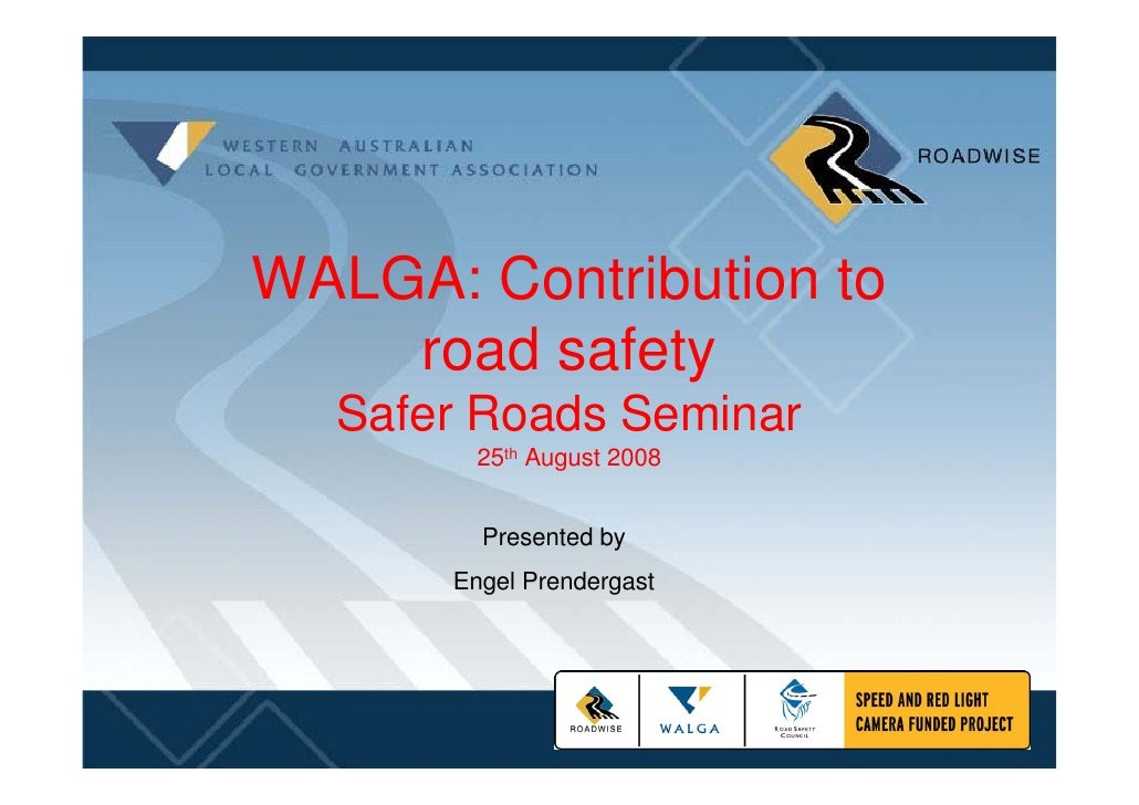 WALGA: Contribution to     road safety   Safer Roads Seminar         25th August 2008           Presented by       Engel P...