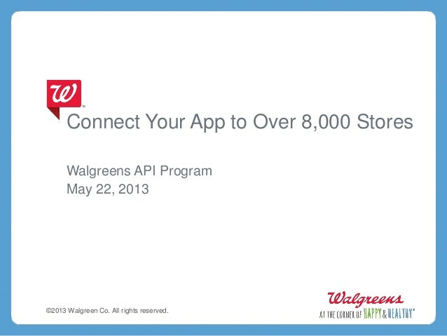 Connect Your App to Over 8,000 StoresWalgreens API ProgramMay 22, 2013©2013 Walgreen Co. All rights reserved.