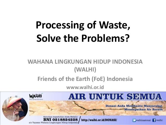 Processing of Waste, Solve the Problems? WAHANA LINGKUNGAN HIDUP INDONESIA (WALHI) Friends of the Earth (FoE) Indonesia ww...