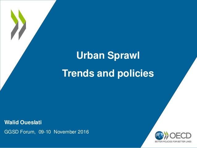 Walid Oueslati GGSD Forum, 09-10 November 2016 Urban Sprawl Trends and policies