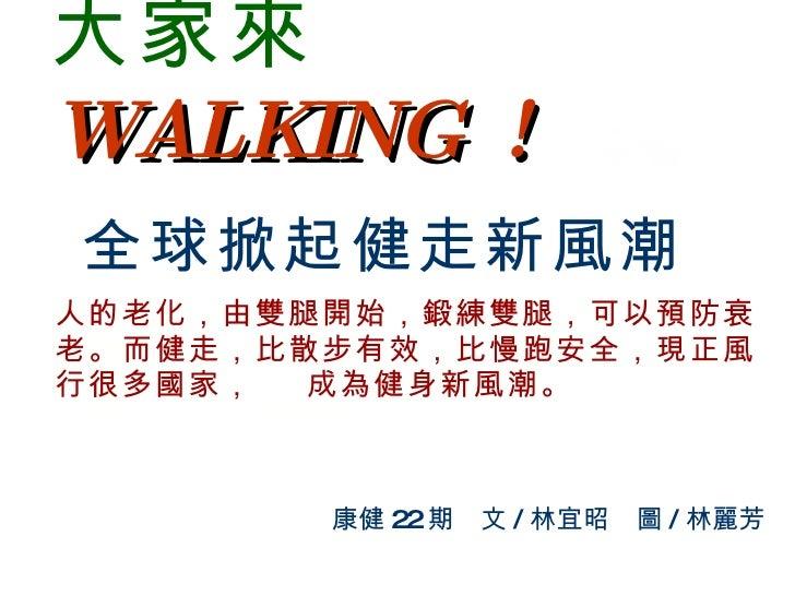 大家來   WALKING !   全球掀起健走新風潮 人的老化,由雙腿開始,鍛練雙腿,可以預防衰老。而健走,比散步有效,比慢跑安全,現正風行很多國家,  成為健身新風潮。 康健 22 期 文 / 林宜昭 圖 / 林麗芳