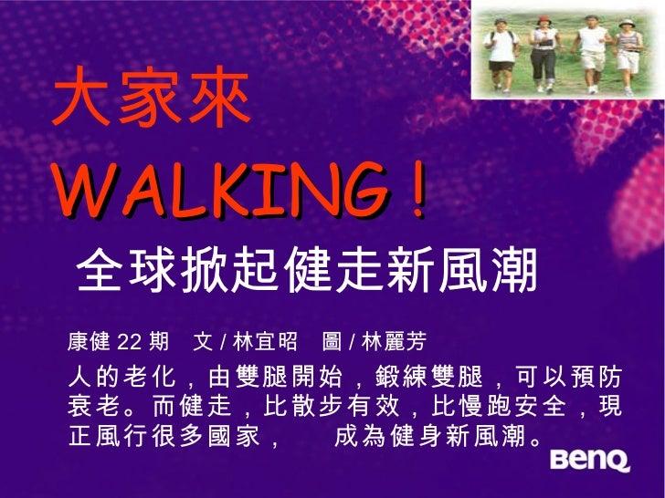 大家來  WALKING !   全球掀起健走新風潮 康健 22 期 文 / 林宜昭 圖 / 林麗芳 人的老化,由雙腿開始,鍛練雙腿,可以預防衰老。而健走,比散步有效,比慢跑安全,現正風行很多國家,  成為健身新風潮。