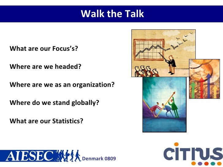 Walk the Talk What are our Focus's? Where are we headed? Where are we as an organization? Where do we stand globally? What...