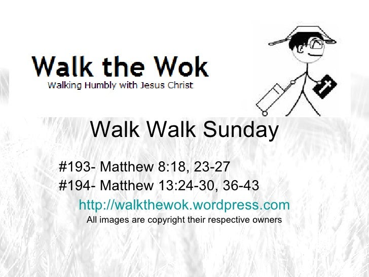 Walk Walk Sunday #193- Matthew 8:18, 23-27 #194- Matthew 13:24-30, 36-43 http://walkthewok.wordpress.com All images are co...
