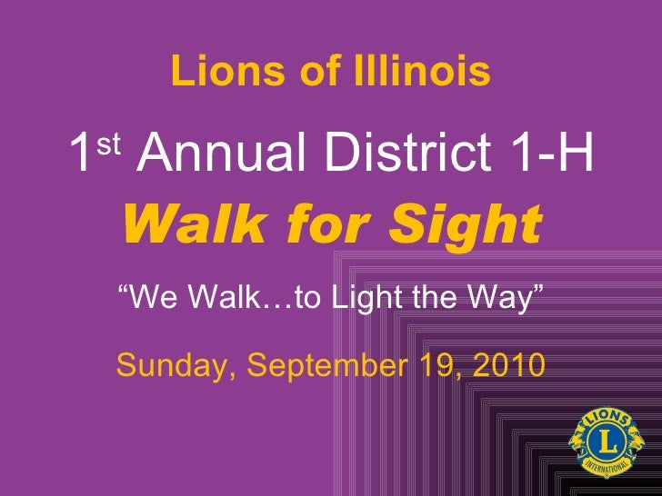 """1 st  Annual District 1-H Walk for Sight """" We Walk…to Light the Way"""" Sunday, September 19, 2010 Lions of Illinois"""