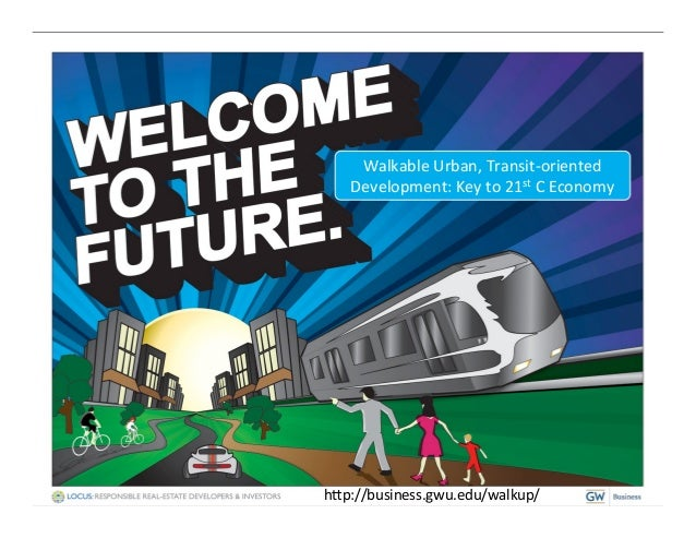 Walkable Urban, Transit-‐oriented     Development: Key to 21st C Economy h@p://business.gwu.edu/walkup/...