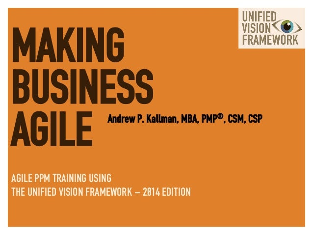 MAKING BUSINESS AGILE Andrew P. Kallman, MBA, PMP®, CSM, CSP AGILE PPM TRAINING USING THE UNIFIED VISION FRAMEWORK – 2014 ...