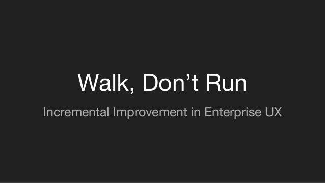 Walk, Don't Run Incremental Improvement in Enterprise UX