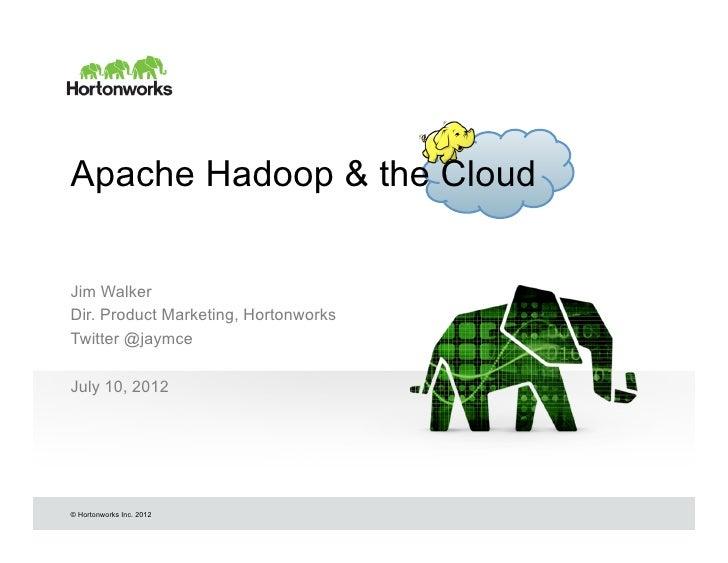 Apache Hadoop & the CloudJim WalkerDir. Product Marketing, HortonworksTwitter @jaymceJuly 10, 2012© Hortonworks Inc. 2012