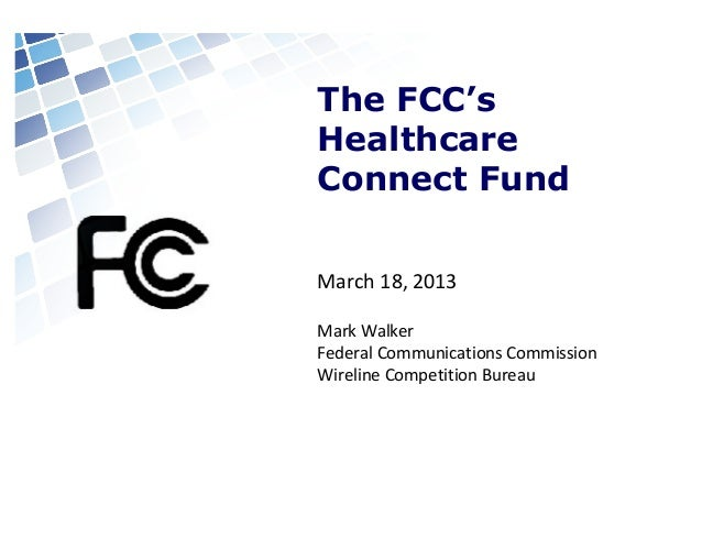 The FCC's Healthcare Connect Fund March 18, 2013 Mark Walker Federal Communications Commission Wireline Competition Bureau