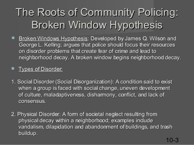 broken window theory police Their theory links disorder and incivility within a community to subsequent occurrences of serious crime broken windows theory had an enormous impact on police policy throughout the 1990s and remained influential into the 21st century perhaps the most notable application of the theory was in new york city under the.