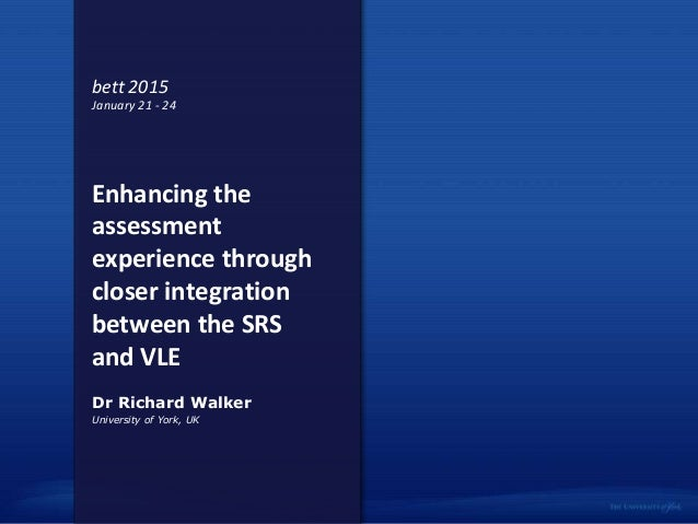 Enhancing the assessment experience through closer integration between the SRS and VLE University of York, UK Dr Richard W...