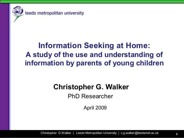 Christopher G Walker | Leeds Metropolitan University | c.g.walker@leedsmet.ac.uk 1 Information Seeking at Home: A study of...